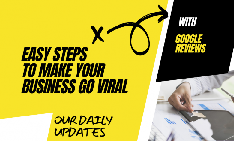 Easy Steps to Make Your Business Go Viral With Google Reviews